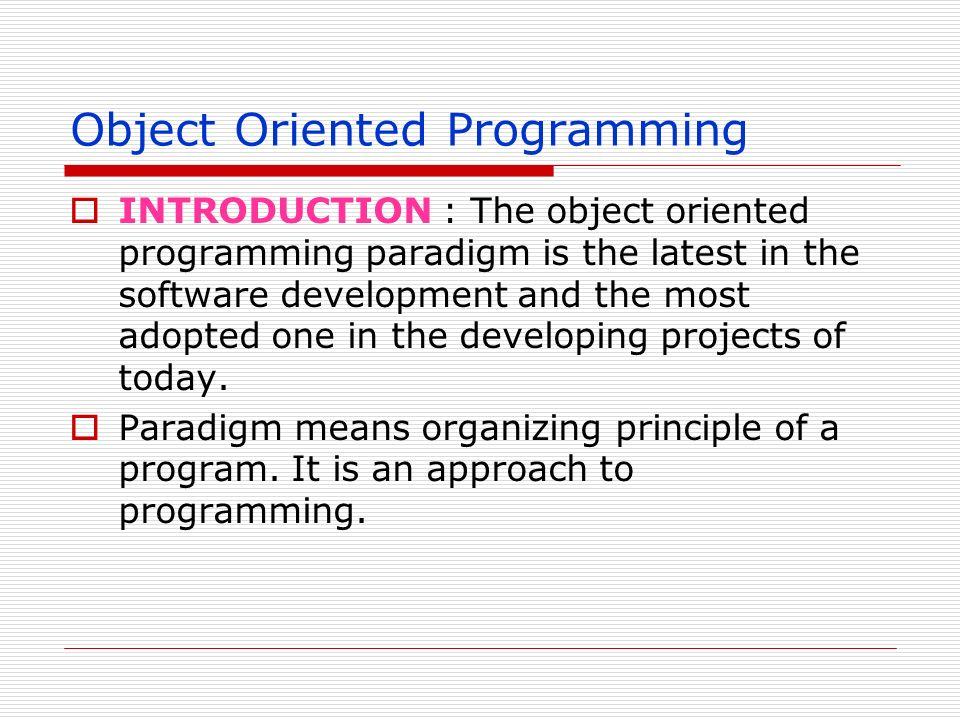 Object Oriented Programming INTRODUCTION : The object oriented programming paradigm is the latest in the software development and the most adopted one