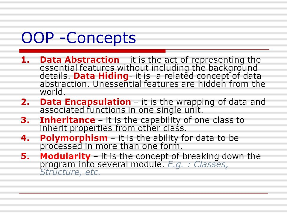 OOP -Concepts 1.Data Abstraction – it is the act of representing the essential features without including the background details. Data Hiding- it is a