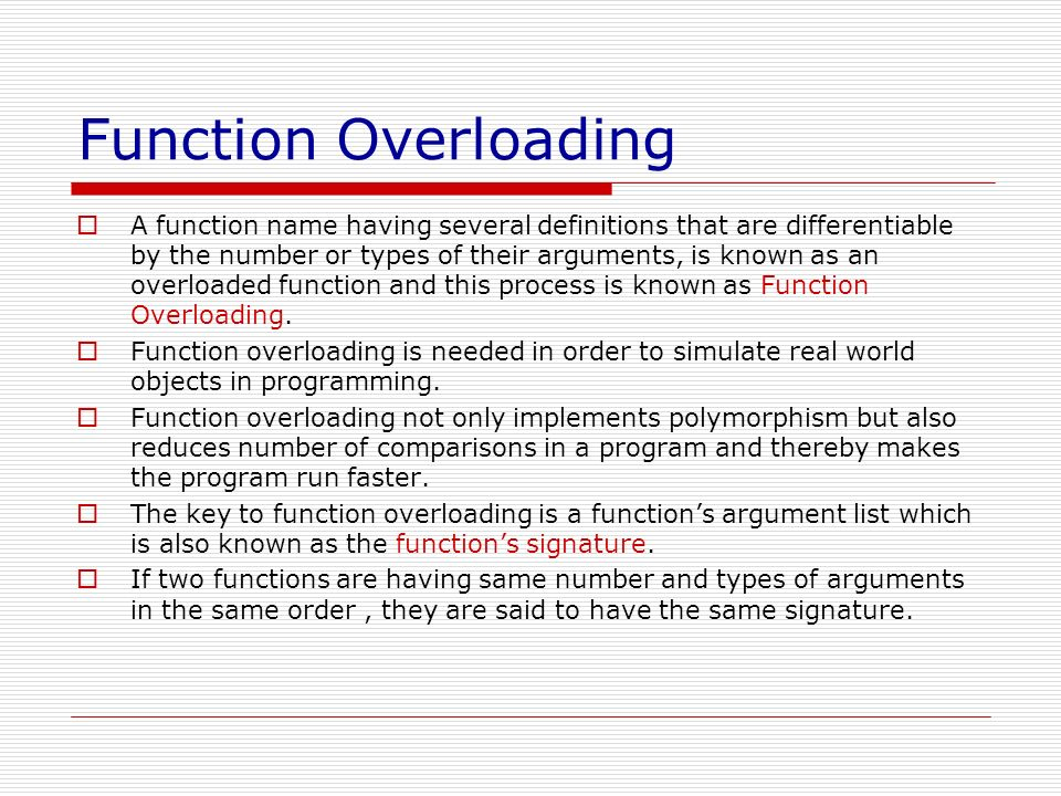 Function Overloading Let us take an example to understand the process of function overloading- The following code overloads a function area to compute areas of circle,rectangle and triangle.