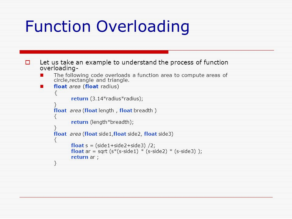 Function Overloading Let us take an example to understand the process of function overloading- The following code overloads a function area to compute