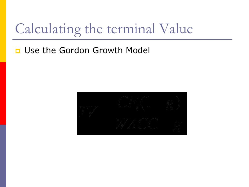 Calculating the terminal Value Use the Gordon Growth Model