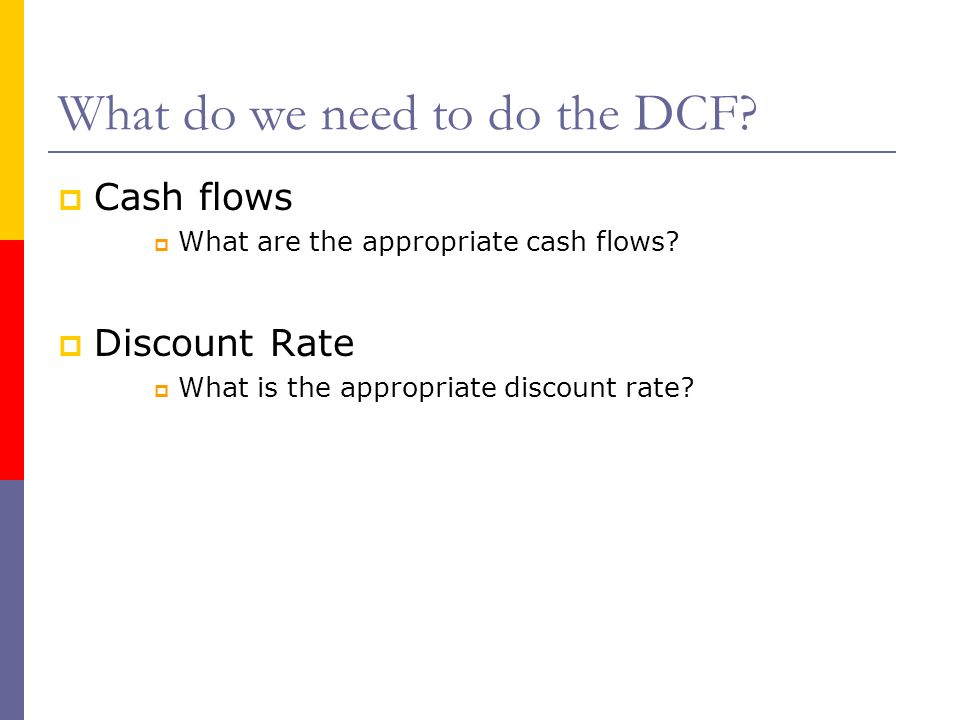 What do we need to do the DCF? Cash flows What are the appropriate cash flows? Discount Rate What is the appropriate discount rate?
