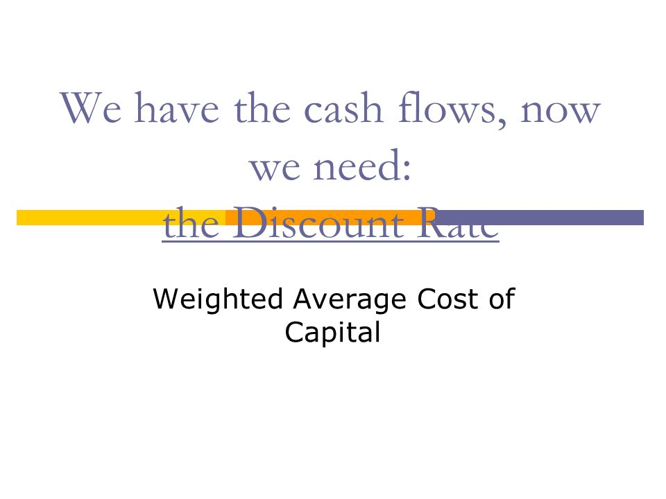 We have the cash flows, now we need: the Discount Rate Weighted Average Cost of Capital