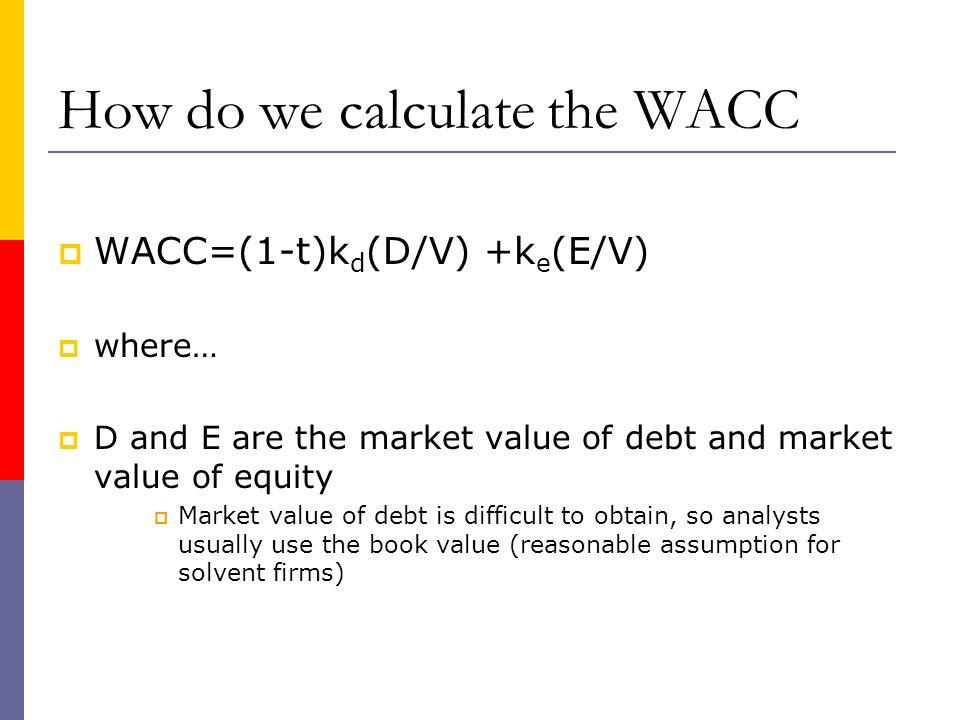 How do we calculate the WACC WACC=(1-t)k d (D/V) +k e (E/V) where… D and E are the market value of debt and market value of equity Market value of deb