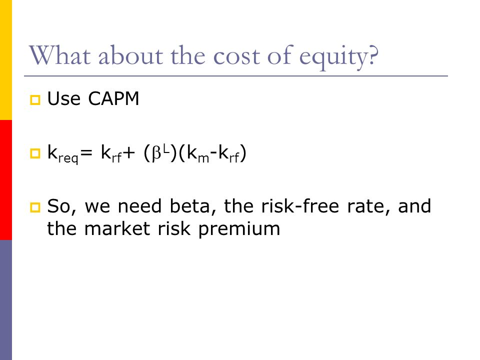 What about the cost of equity? Use CAPM k req = k rf + ( L )(k m -k rf ) So, we need beta, the risk-free rate, and the market risk premium