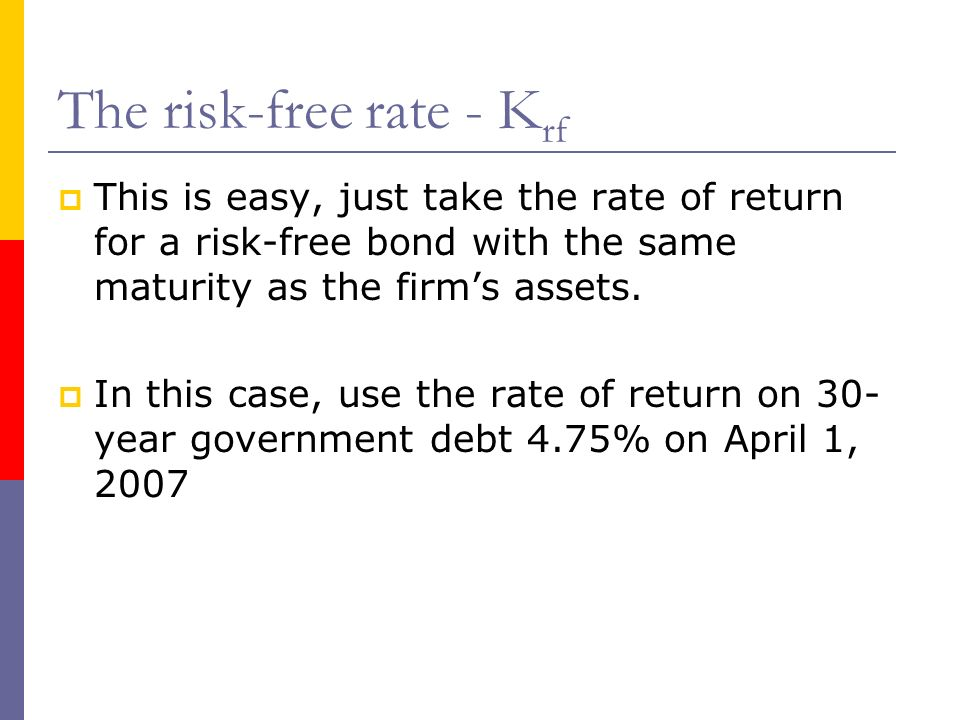 The risk-free rate - K rf This is easy, just take the rate of return for a risk-free bond with the same maturity as the firms assets. In this case, us