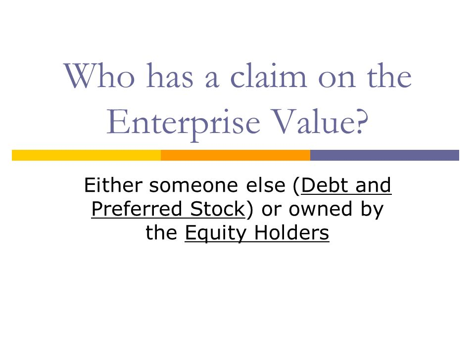 Who has a claim on the Enterprise Value? Either someone else (Debt and Preferred Stock) or owned by the Equity Holders