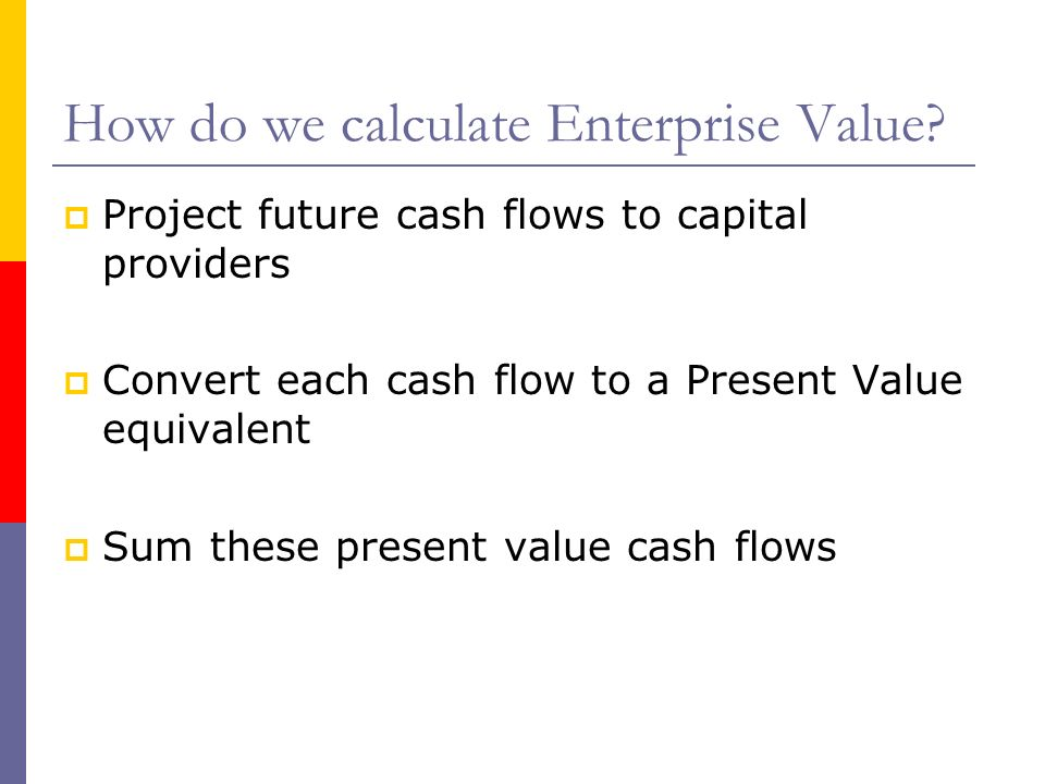 How do we calculate Enterprise Value? Project future cash flows to capital providers Convert each cash flow to a Present Value equivalent Sum these pr