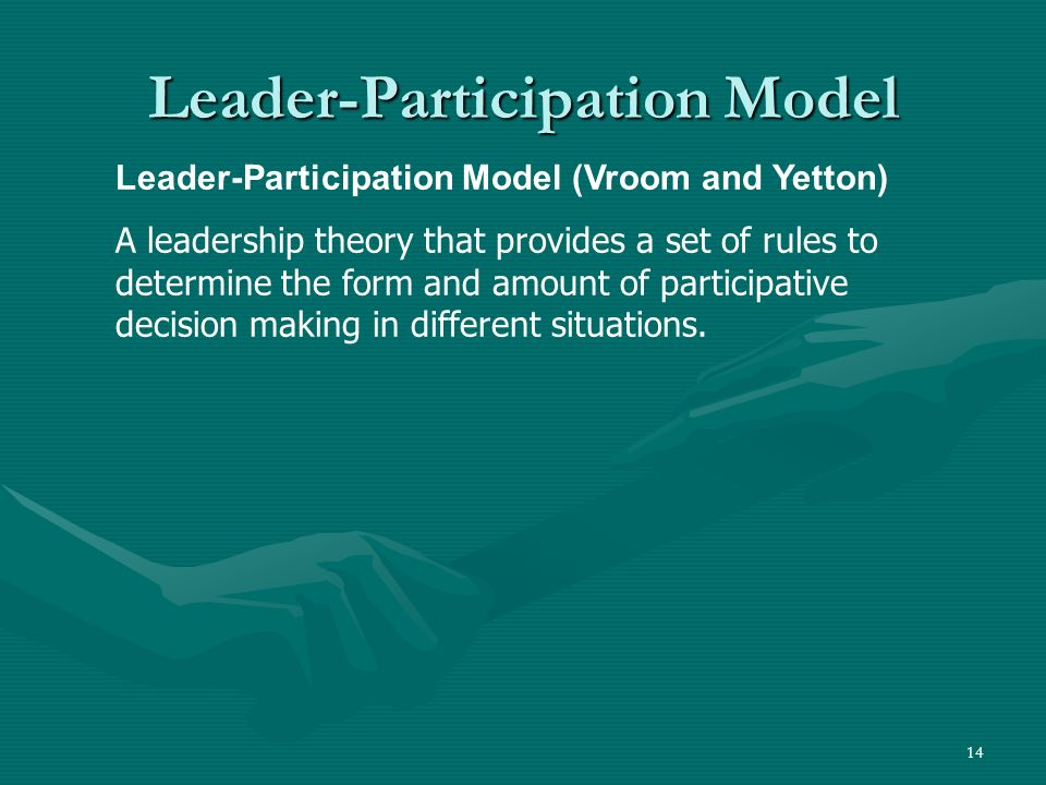 14 Leader-Participation Model Leader-Participation Model (Vroom and Yetton) A leadership theory that provides a set of rules to determine the form and