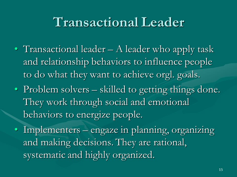 15 Transactional Leader Transactional leader – A leader who apply task and relationship behaviors to influence people to do what they want to achieve