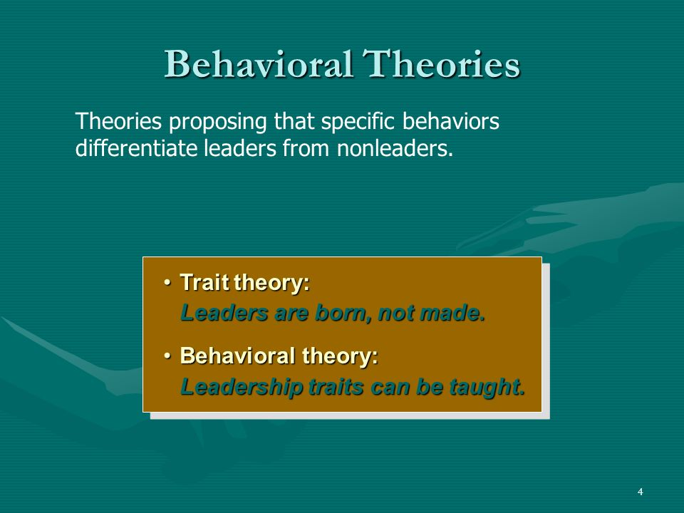 4 Behavioral Theories Trait theory: Leaders are born, not made.Trait theory: Leaders are born, not made. Behavioral theory: Leadership traits can be t