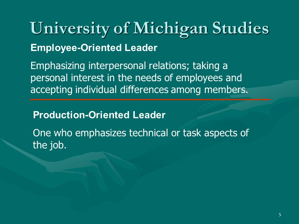 5 University of Michigan Studies Employee-Oriented Leader Emphasizing interpersonal relations; taking a personal interest in the needs of employees an