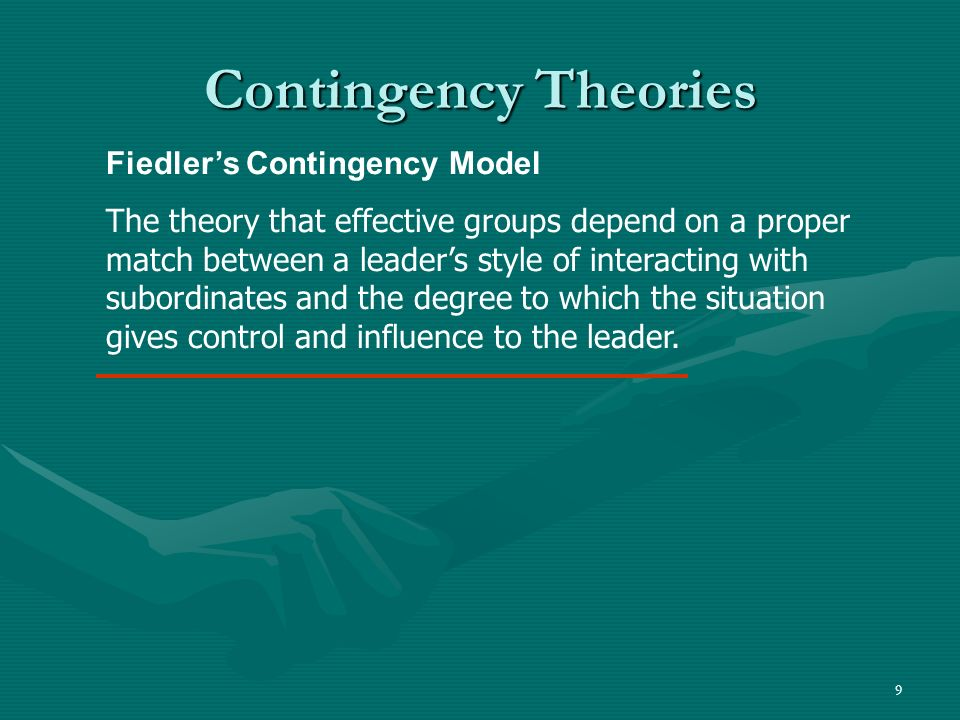 9 Contingency Theories Fiedlers Contingency Model The theory that effective groups depend on a proper match between a leaders style of interacting wit