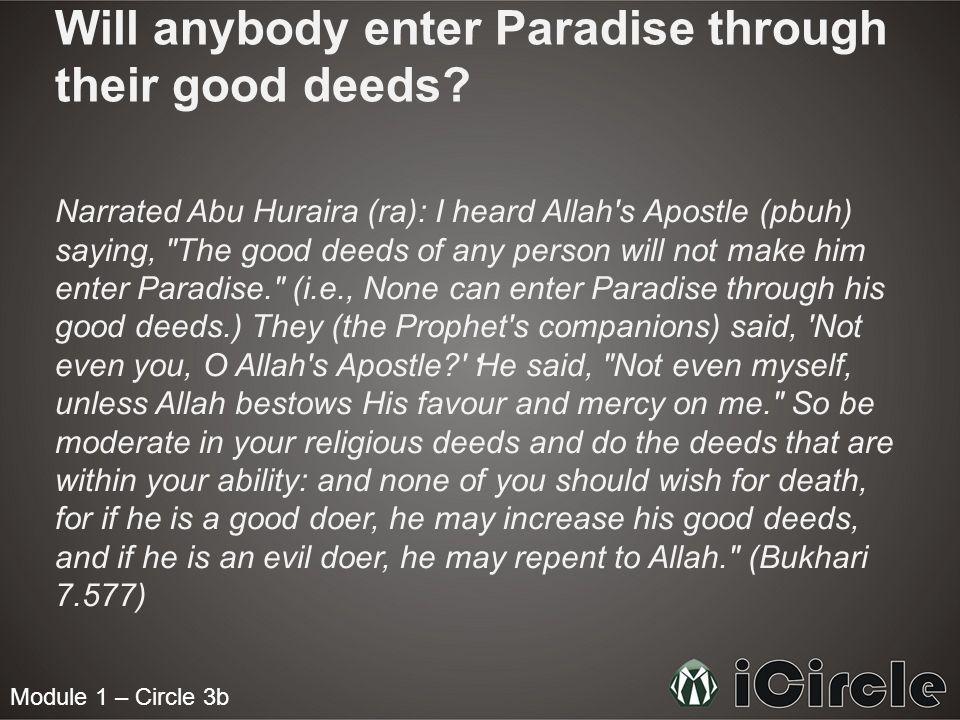Module 1 – Circle 3b Will anybody enter Paradise through their good deeds? Narrated Abu Huraira (ra): I heard Allah's Apostle (pbuh) saying,