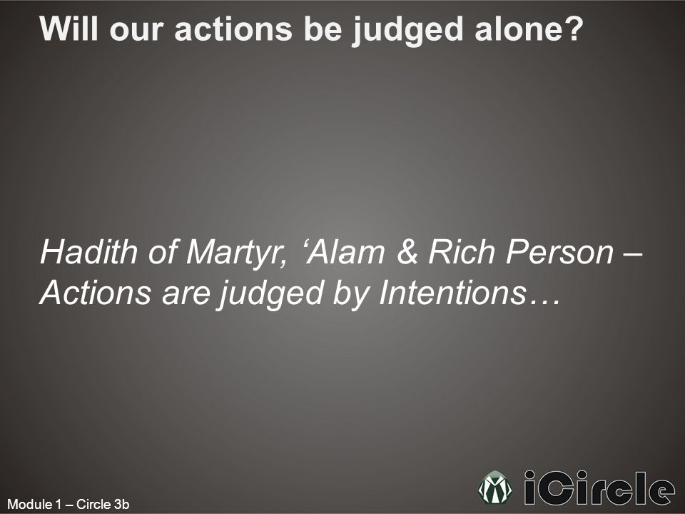 Module 1 – Circle 3b Will our actions be judged alone? Hadith of Martyr, Alam & Rich Person – Actions are judged by Intentions…