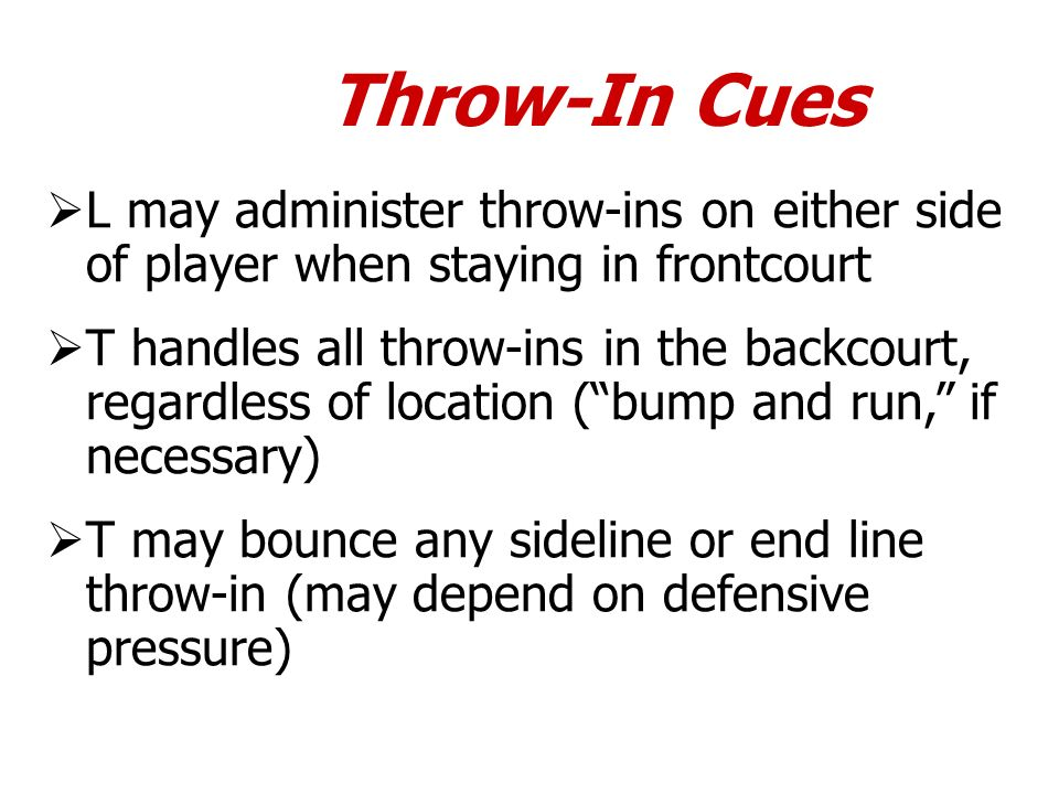 Throw-In Cues L may administer throw-ins on either side of player when staying in frontcourt T handles all throw-ins in the backcourt, regardless of l