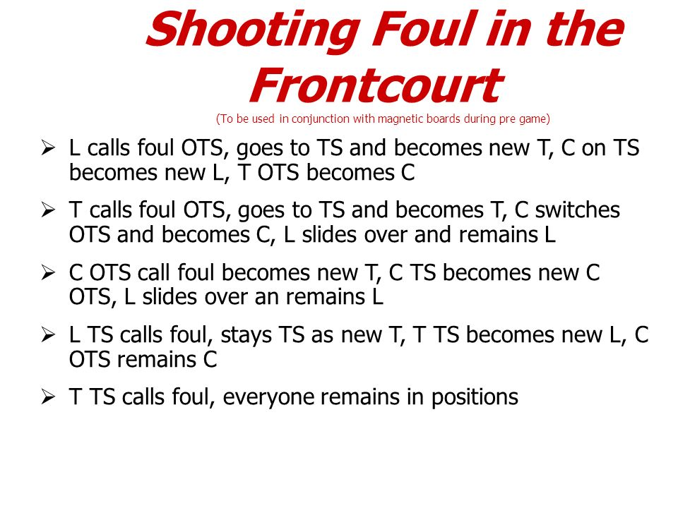 Shooting Foul in the Frontcourt (To be used in conjunction with magnetic boards during pre game) L calls foul OTS, goes to TS and becomes new T, C on