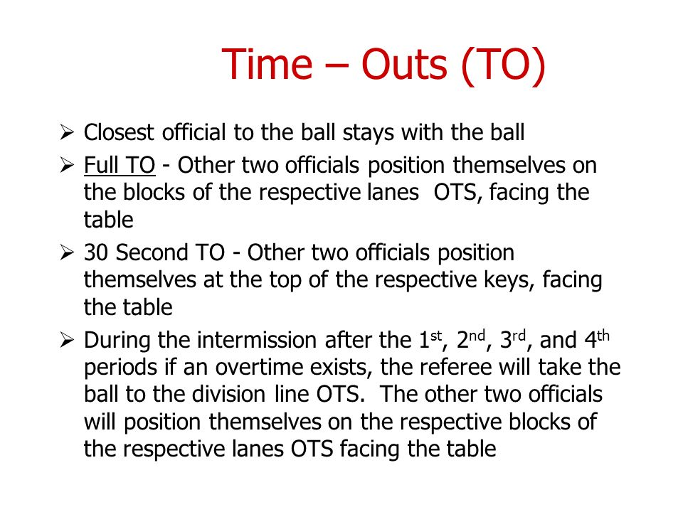 Time – Outs (TO) Closest official to the ball stays with the ball Full TO - Other two officials position themselves on the blocks of the respective la