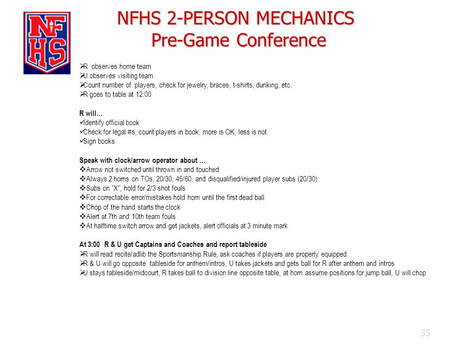 35 NFHS 2-PERSON MECHANICS Pre-Game Conference R observes home team U observes visiting team Count number of players, check for jewelry, braces, t-shi