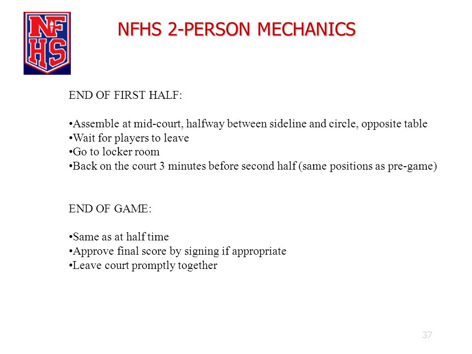 37 NFHS 2-PERSON MECHANICS END OF FIRST HALF: Assemble at mid-court, halfway between sideline and circle, opposite table Wait for players to leave Go