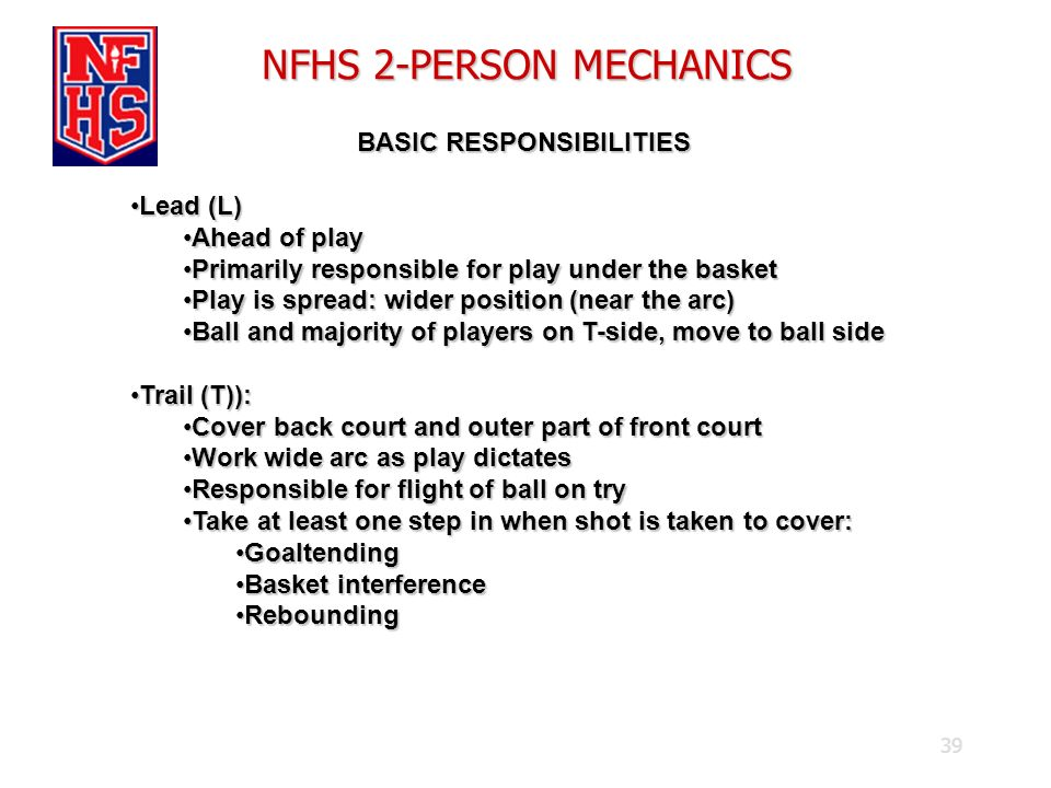 39 NFHS 2-PERSON MECHANICS BASIC RESPONSIBILITIES BASIC RESPONSIBILITIES Lead (L)Lead (L) Ahead of playAhead of play Primarily responsible for play un