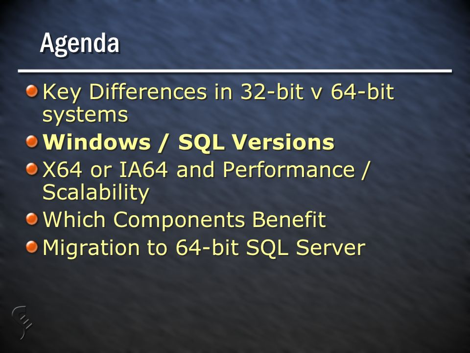 Agenda Key Differences in 32-bit v 64-bit systems Windows / SQL Versions X64 or IA64 and Performance / Scalability Which Components Benefit Migration to 64-bit SQL Server Key Differences in 32-bit v 64-bit systems Windows / SQL Versions X64 or IA64 and Performance / Scalability Which Components Benefit Migration to 64-bit SQL Server