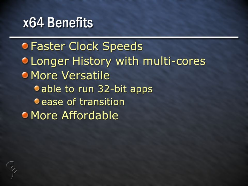 x64 Benefits Faster Clock Speeds Longer History with multi-cores More Versatile able to run 32-bit apps ease of transition More Affordable Faster Clock Speeds Longer History with multi-cores More Versatile able to run 32-bit apps ease of transition More Affordable