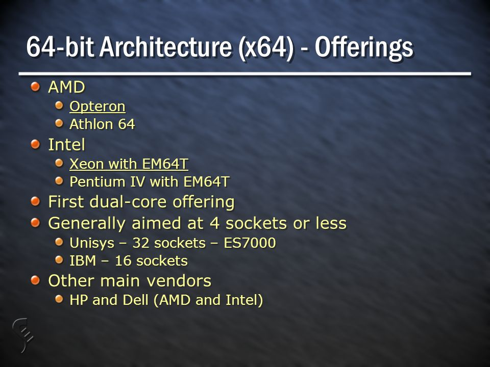 64-bit Architecture (x64) - Offerings AMD Opteron Athlon 64 Intel Xeon with EM64T Pentium IV with EM64T First dual-core offering Generally aimed at 4 sockets or less Unisys – 32 sockets – ES7000 IBM – 16 sockets Other main vendors HP and Dell (AMD and Intel) AMD Opteron Athlon 64 Intel Xeon with EM64T Pentium IV with EM64T First dual-core offering Generally aimed at 4 sockets or less Unisys – 32 sockets – ES7000 IBM – 16 sockets Other main vendors HP and Dell (AMD and Intel)