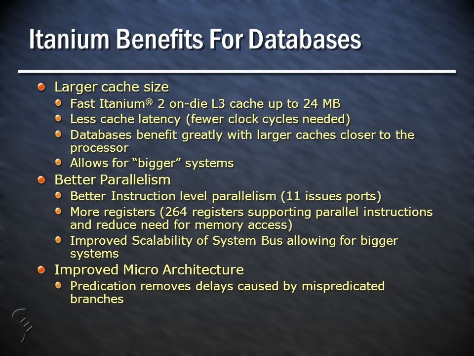 Itanium Benefits For Databases Larger cache size Fast Itanium ® 2 on-die L3 cache up to 24 MB Less cache latency (fewer clock cycles needed) Databases benefit greatly with larger caches closer to the processor Allows for bigger systems Better Parallelism Better Instruction level parallelism (11 issues ports) More registers (264 registers supporting parallel instructions and reduce need for memory access) Improved Scalability of System Bus allowing for bigger systems Improved Micro Architecture Predication removes delays caused by mispredicated branches Larger cache size Fast Itanium ® 2 on-die L3 cache up to 24 MB Less cache latency (fewer clock cycles needed) Databases benefit greatly with larger caches closer to the processor Allows for bigger systems Better Parallelism Better Instruction level parallelism (11 issues ports) More registers (264 registers supporting parallel instructions and reduce need for memory access) Improved Scalability of System Bus allowing for bigger systems Improved Micro Architecture Predication removes delays caused by mispredicated branches