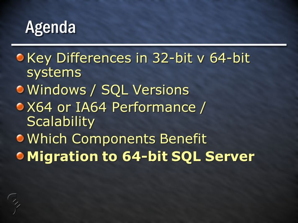 Agenda Key Differences in 32-bit v 64-bit systems Windows / SQL Versions X64 or IA64 Performance / Scalability Which Components Benefit Migration to 64-bit SQL Server Key Differences in 32-bit v 64-bit systems Windows / SQL Versions X64 or IA64 Performance / Scalability Which Components Benefit Migration to 64-bit SQL Server