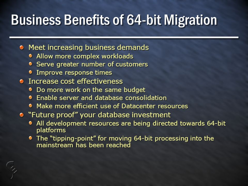 Business Benefits of 64-bit Migration Meet increasing business demands Allow more complex workloads Serve greater number of customers Improve response times Increase cost effectiveness Do more work on the same budget Enable server and database consolidation Make more efficient use of Datacenter resources Future proof your database investment All development resources are being directed towards 64-bit platforms The tipping-point for moving 64-bit processing into the mainstream has been reached Meet increasing business demands Allow more complex workloads Serve greater number of customers Improve response times Increase cost effectiveness Do more work on the same budget Enable server and database consolidation Make more efficient use of Datacenter resources Future proof your database investment All development resources are being directed towards 64-bit platforms The tipping-point for moving 64-bit processing into the mainstream has been reached