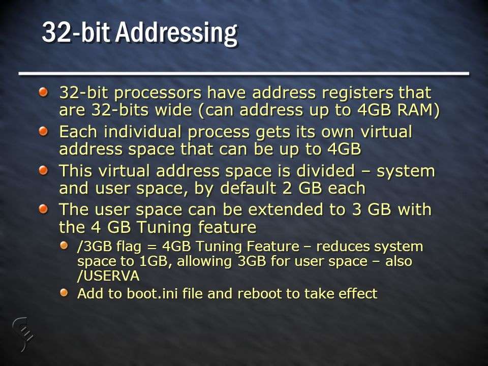 32-bit Addressing 32-bit processors have address registers that are 32-bits wide (can address up to 4GB RAM) Each individual process gets its own virtual address space that can be up to 4GB This virtual address space is divided – system and user space, by default 2 GB each The user space can be extended to 3 GB with the 4 GB Tuning feature /3GB flag = 4GB Tuning Feature – reduces system space to 1GB, allowing 3GB for user space – also /USERVA Add to boot.ini file and reboot to take effect 32-bit processors have address registers that are 32-bits wide (can address up to 4GB RAM) Each individual process gets its own virtual address space that can be up to 4GB This virtual address space is divided – system and user space, by default 2 GB each The user space can be extended to 3 GB with the 4 GB Tuning feature /3GB flag = 4GB Tuning Feature – reduces system space to 1GB, allowing 3GB for user space – also /USERVA Add to boot.ini file and reboot to take effect