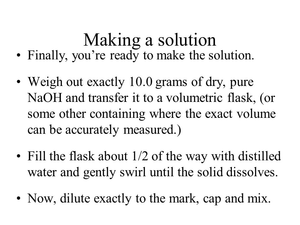 Making a solution Next, we need to know how many grams of NaOH to weigh out. g NaOH= mol x molar mass NaOH = 0.250 mol x 40.0 g/mol = 10.0 grams NaOH