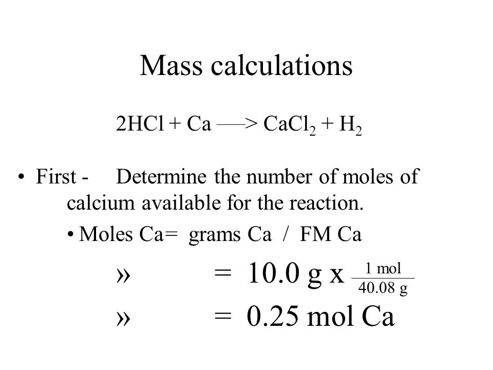 Mass calculations How many grams of hydrogen will be produced if 10.0 grams of calcium is added to an excess of hydrochloric acid? –2HCl + Ca ______ >