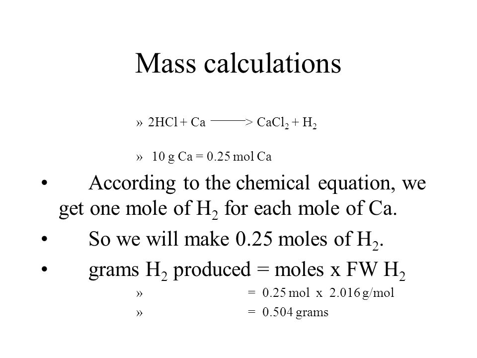 Mass calculations 2HCl + Ca ____ > CaCl 2 + H 2 First - Determine the number of moles of calcium available for the reaction. Moles Ca= grams Ca / FM C