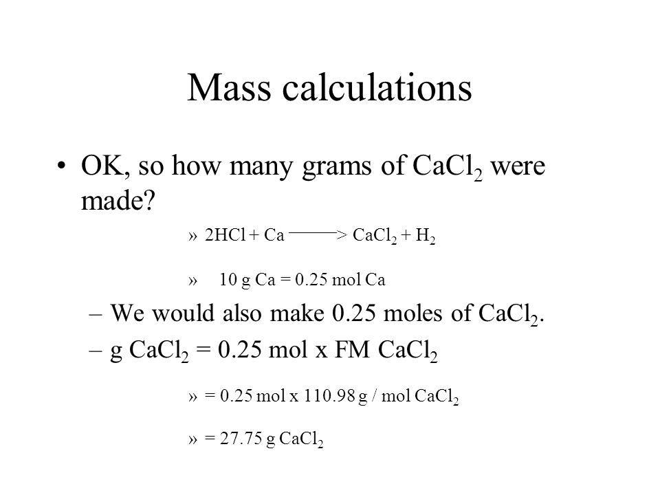 Mass calculations »2HCl + Ca _____ > CaCl 2 + H 2 » 10 g Ca = 0.25 mol Ca According to the chemical equation, we get one mole of H 2 for each mole of