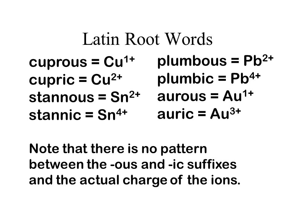 Other Methods of Naming - Latin For ionic compounds containing a metal and a nonmetal, the Latin root word for the metal is sometimes used with an -ou