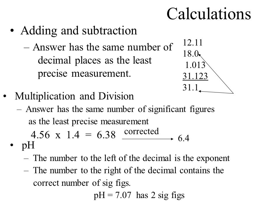 Calculations Adding and subtraction –Answer has the same number of decimal places as the least precise measurement.