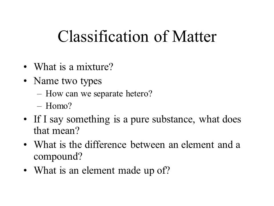 Classification of Matter What is a mixture.Name two types –How can we separate hetero.