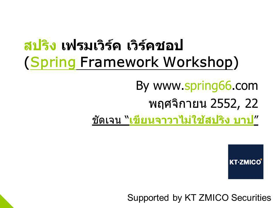 (Spring Framework Workshop) By www.spring66.com 2552, 22 Supported by KT ZMICO Securities
