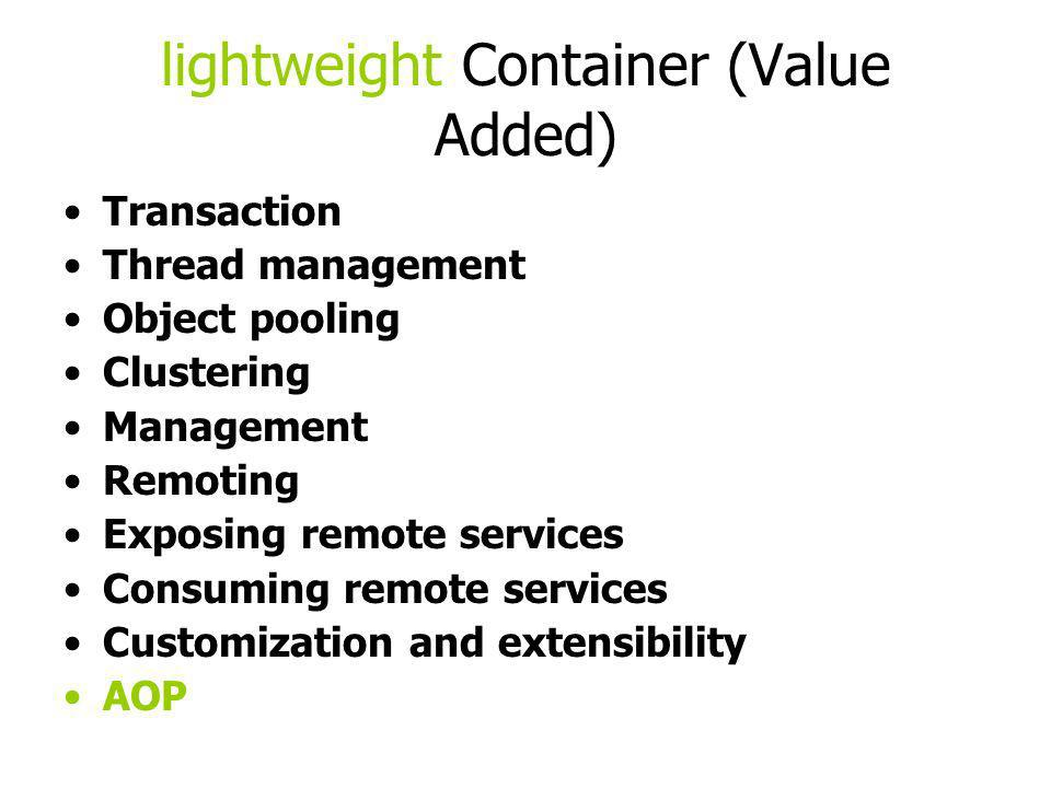lightweight Container (Value Added) Transaction Thread management Object pooling Clustering Management Remoting Exposing remote services Consuming rem