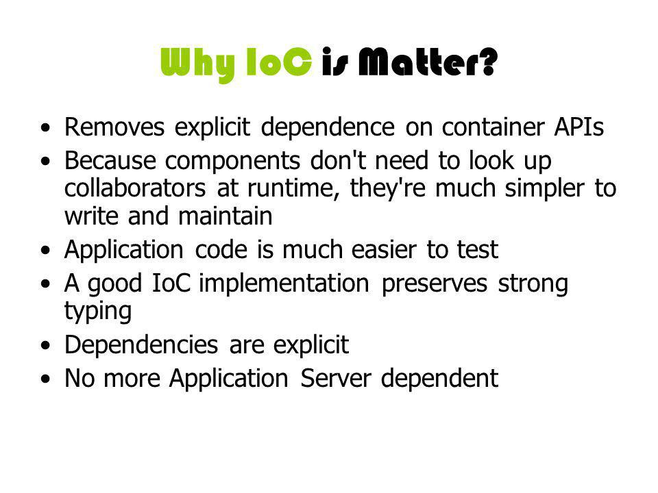 Why IoC is Matter? Removes explicit dependence on container APIs Because components don't need to look up collaborators at runtime, they're much simpl