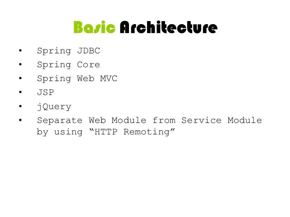 Basic Architecture Spring JDBC Spring Core Spring Web MVC JSP jQuery Separate Web Module from Service Module by using HTTP Remoting