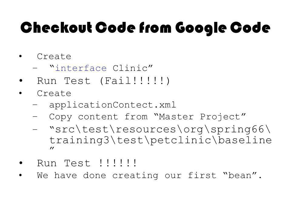 Checkout Code from Google Code Create –interface Clinic Run Test (Fail!!!!!) Create –applicationContect.xml –Copy content from Master Project – src\test\resources\org\spring66\ training3\test\petclinic\baseline Run Test !!!!!.