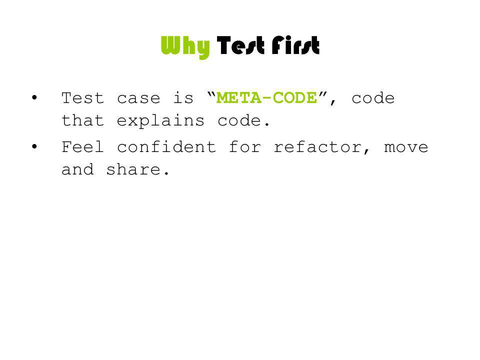 Why Test First Test case is META-CODE, code that explains code. Feel confident for refactor, move and share.