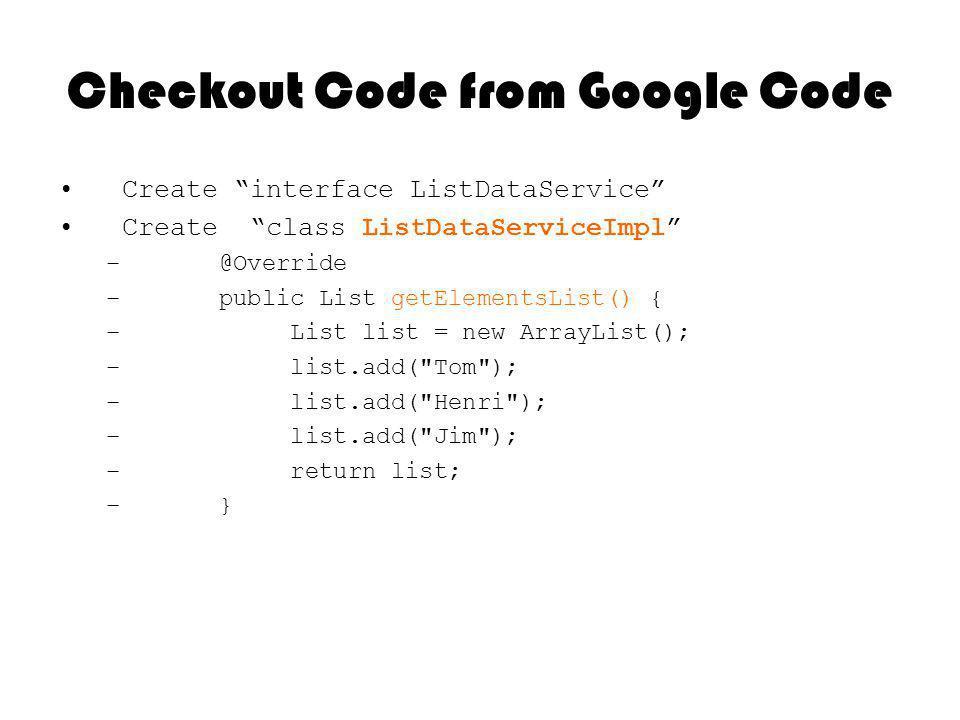 Checkout Code from Google Code Create interface ListDataService Create class ListDataServiceImpl – @Override – public List getElementsList() { – List list = new ArrayList(); – list.add( Tom ); – list.add( Henri ); – list.add( Jim ); – return list; – }