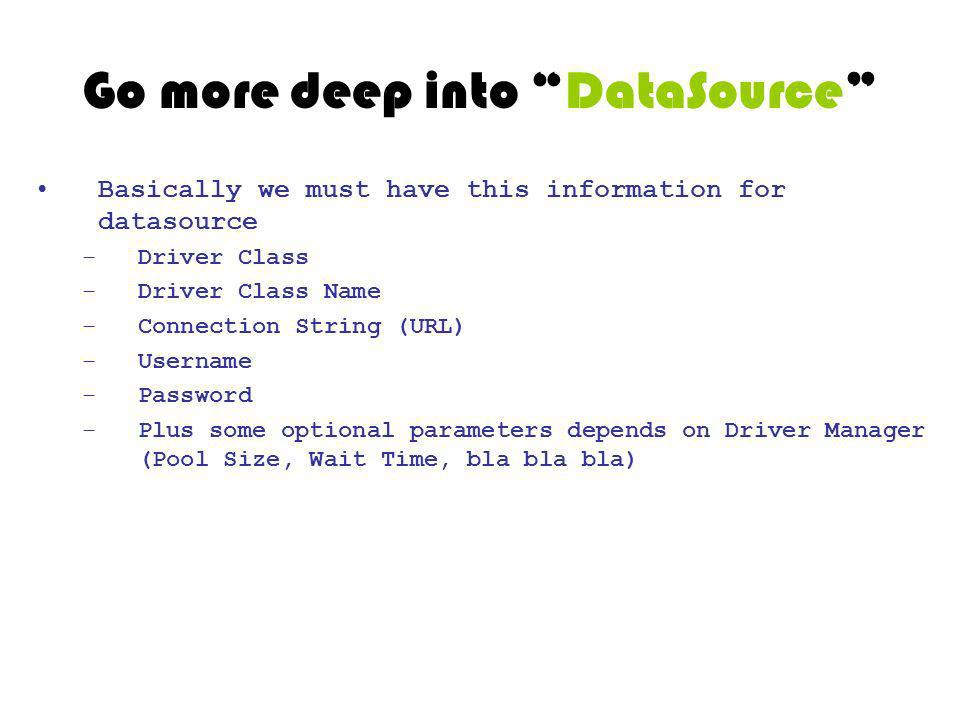 Go more deep into DataSource Basically we must have this information for datasource –Driver Class –Driver Class Name –Connection String (URL) –Usernam