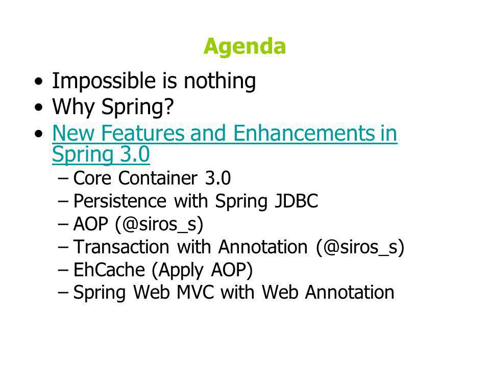 Agenda Impossible is nothing Why Spring? New Features and Enhancements in Spring 3.0New Features and Enhancements in Spring 3.0 –Core Container 3.0 –P