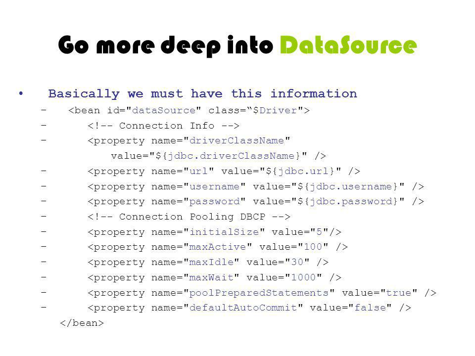 Go more deep into DataSource Basically we must have this information – – <property name= driverClassName value= ${jdbc.driverClassName} /> –