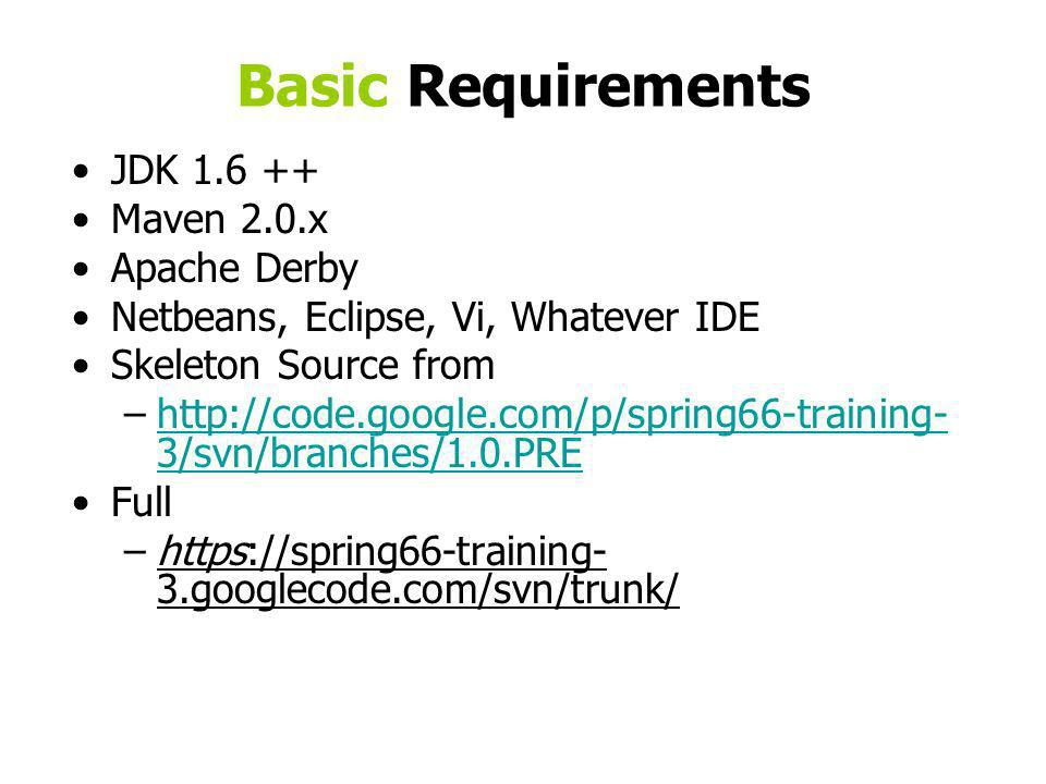 Basic Requirements JDK 1.6 ++ Maven 2.0.x Apache Derby Netbeans, Eclipse, Vi, Whatever IDE Skeleton Source from –http://code.google.com/p/spring66-training- 3/svn/branches/1.0.PREhttp://code.google.com/p/spring66-training- 3/svn/branches/1.0.PRE Full –https://spring66-training- 3.googlecode.com/svn/trunk/